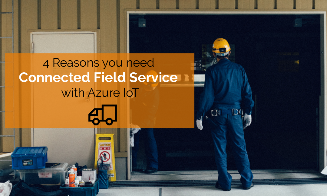4 Reasons you need Connected Field Service with Azure IoT
